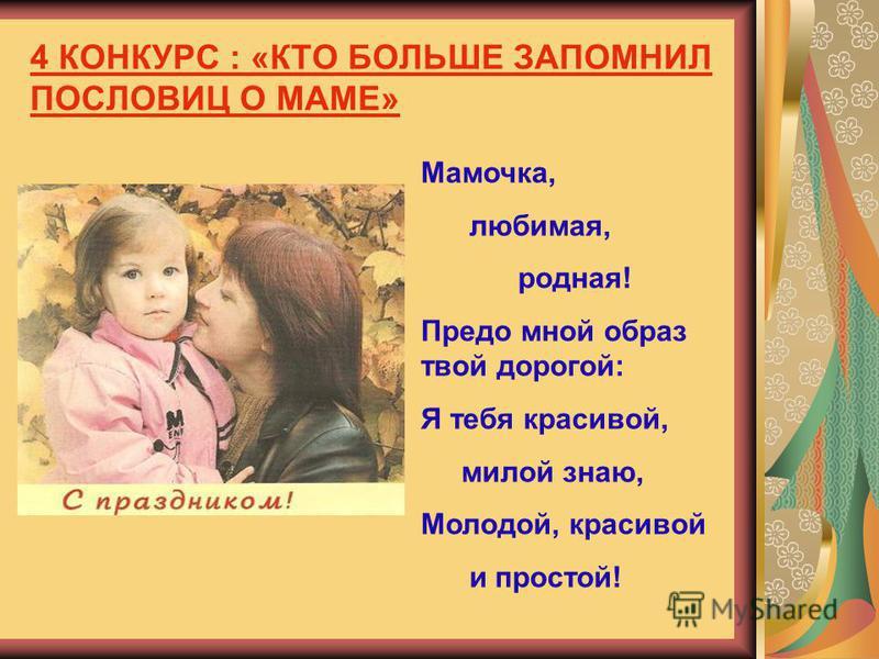 4 КОНКУРС : «КТО БОЛЬШЕ ЗАПОМНИЛ ПОСЛОВИЦ О МАМЕ» Мамочка, любимая, родная! Предо мной образ твой дорогой: Я тебя красивой, милой знаю, Молодой, красивой и простой!