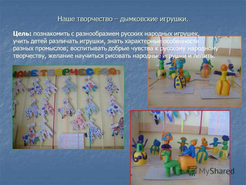 Наше творчество – дымковские игрушки. Цель: познакомить с разнообразием русских народных игрушек, учить детей различать игрушки, знать характерные особенности разных промыслов; воспитывать добрые чувства к русскому народному творчеству, желание научи