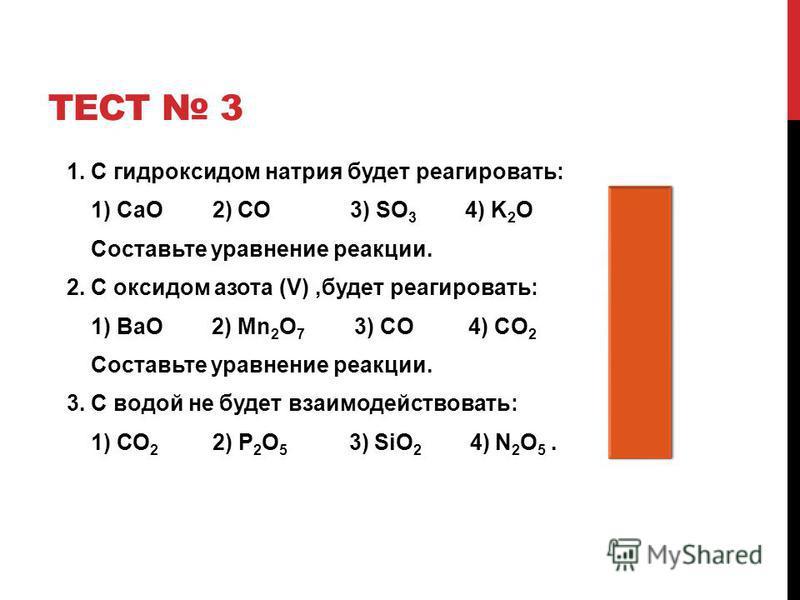 ТЕСТ 3 1. С гидроксидом натрия будет реагировать: 1) СаО 2) СО 3) SO 3 4) K 2 O 3 Составьте уравнение реакции. 2. С оксидом азота (V),будет реагировать: 1 1) ВаО 2) Mn 2 O 7 3) CO 4) CO 2 Cоставьте уравнение реакции. 3. С водой не будет взаимодейство