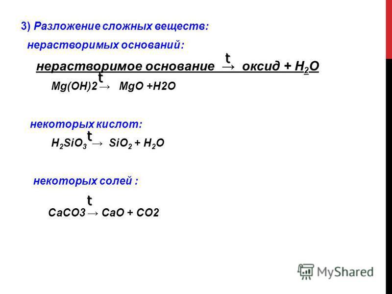 3) Разложение сложных веществ: нерастворимых оснований: нерастворимое основание оксид + Н 2 О Mg(OH)2 MgO +H2O некоторых кислот: H 2 SiO 3 SiO 2 + H 2 O некоторых солей : СаСО3 CаО + СО2 t t t t