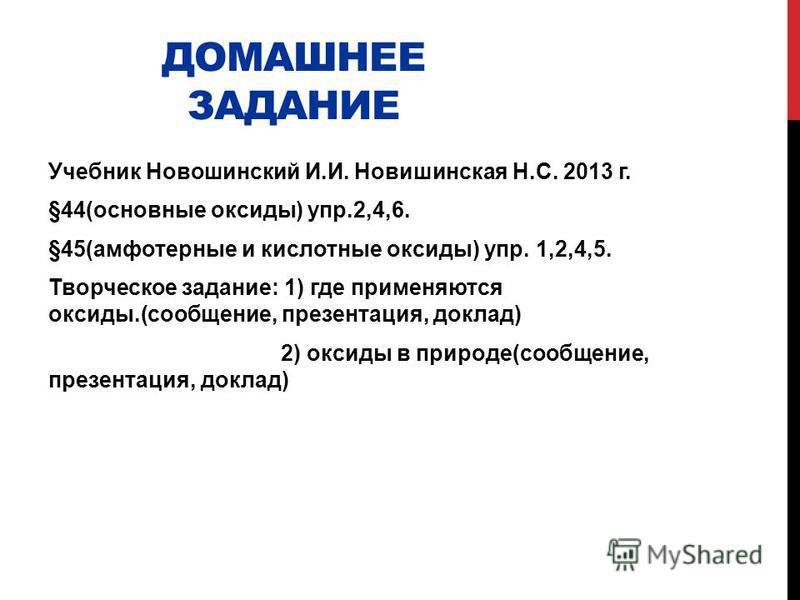 ДОМАШНЕЕ ЗАДАНИЕ Учебник Новошинский И.И. Новишинская Н.С. 2013 г. §44(основные оксиды) упр.2,4,6. §45(амфотерные и кислотные оксиды) упр. 1,2,4,5. Творческое задание: 1) где применяются оксиды.(сообщение, презентация, доклад) 2) оксиды в природе(соо