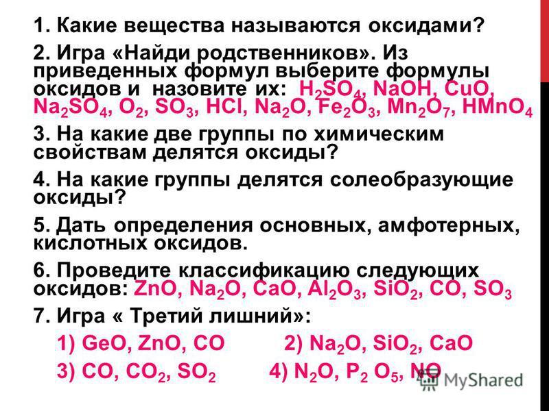 1. Какие вещества называются оксидами? 2. Игра «Найди родственников». Из приведенных формул выберите формулы оксидов и назовите их: H 2 SO 4, NaOH, CuO, Na 2 SO 4, O 2, SO 3, HCl, Na 2 O, Fe 2 O 3, Mn 2 O 7, HMnO 4 3. На какие две группы по химически