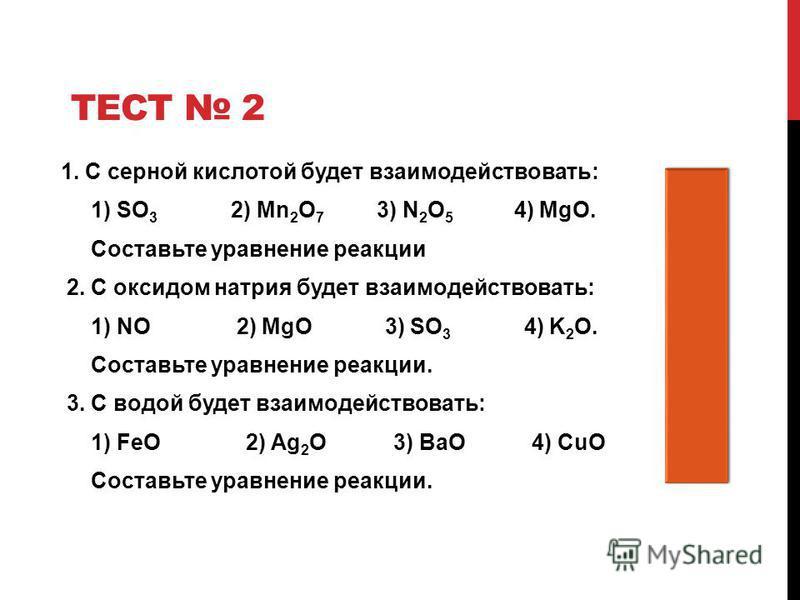 ТЕСТ 2 1. С серной кислотой будет взаимодействовать: 1) SO 3 2) Mn 2 O 7 3) N 2 O 5 4) MgO. 4 Составьте уравнение реакции 2. С оксидом натрия будет взаимодействовать: 1) NO 2) MgO 3) SO 3 4) K 2 O. 3 Составьте уравнение реакции. 3. С водой будет взаи