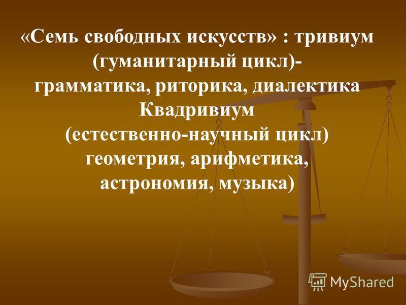 «Семь свободных искусств» : тривиум (гуманитарный цикл)- грамматика, риторика, диалектика Квадривиум (естественно-научный цикл) геометрия, арифметика, астрономия, музыка)
