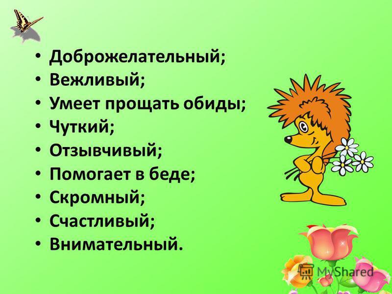 Доброжелательный; Вежливый; Умеет прощать обиды; Чуткий; Отзывчивый; Помогает в беде; Скромный; Счастливый; Внимательный.