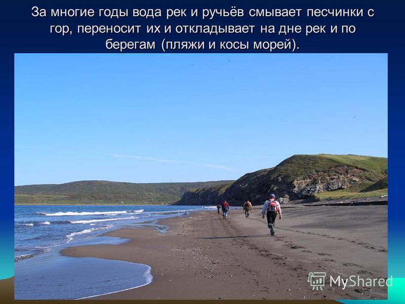 За многие годы вода рек и ручьёв смывает песчинки с гор, переносит их и откладывает на дне рек и по берегам (пляжи и косы морей).