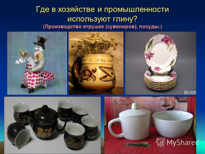 Где в хозяйстве и промышленности используют глину? (Производство игрушек (сувениров), посуды.)