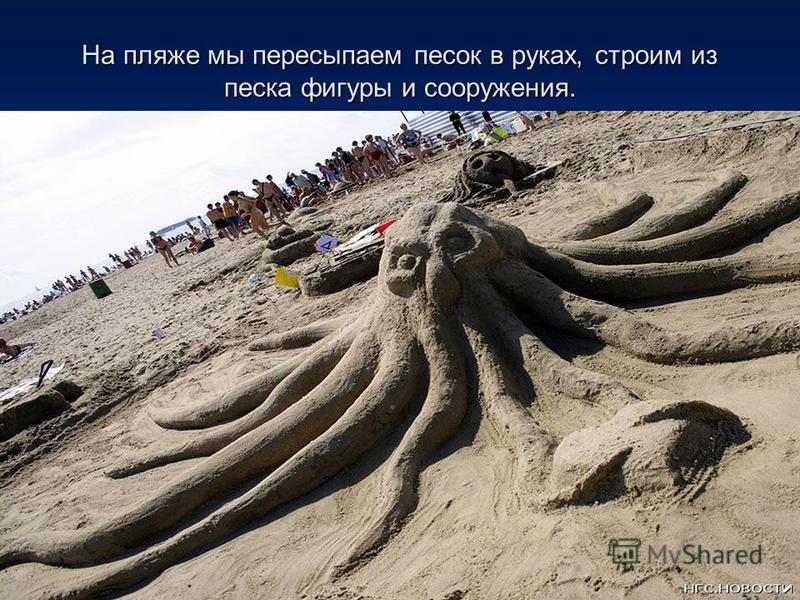 На пляже мы пересыпаем песок в руках, строим из песка фигуры и сооружения.