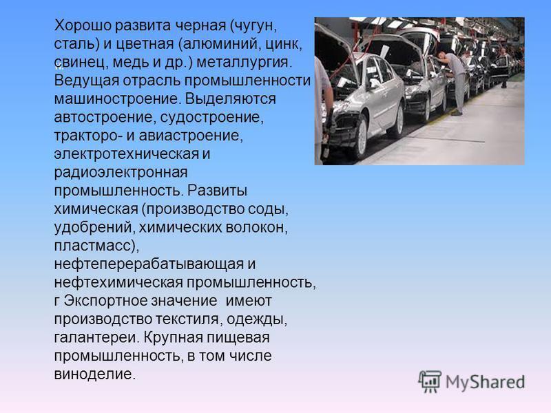 Н. Хорошо развита черная (чугун, сталь) и цветная (алюминий, цинк, свинец, медь и др.) металлургия. Ведущая отрасль промышленности машиностроение. Выделяются автостроение, судостроение, трактора- и авиастроение, электротехническая и радиоэлектронная