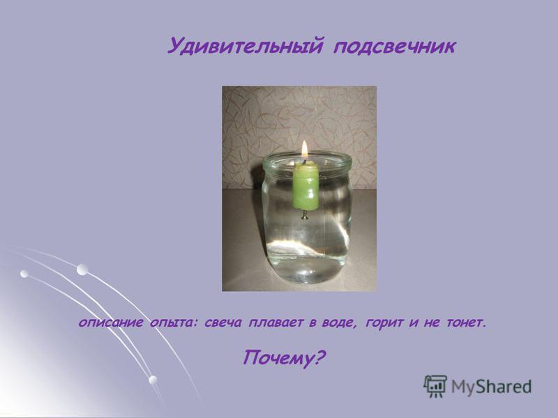 Удивительный подсвечник описание опыта: свеча плавает в воде, горит и не тонет. Почему?