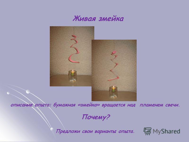 Живая змейка описание опыта: бумажная «змейка» вращается над пламенем свечи. Почему? Предложи свои варианты опыта.