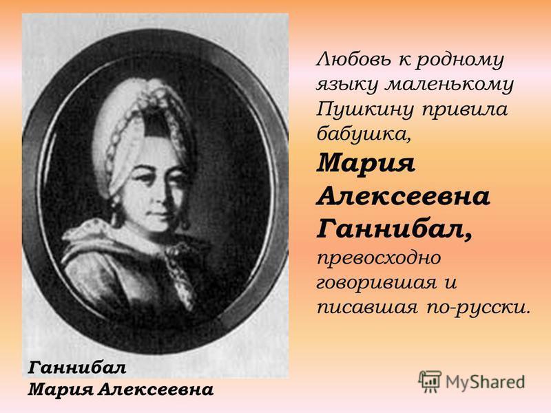 Любовь к родному языку маленькому Пушкину привила бабушка, Мария Алексеевна Ганнибал, превосходно говорившая и писавшая по-русски. Ганнибал Мария Алексеевна