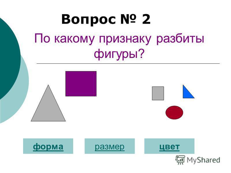 Вопрос 2 форма размер цвет По какому признаку разбиты фигуры?