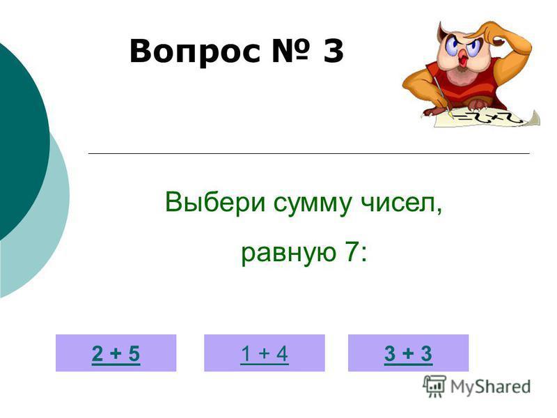 Вопрос 3 2 + 51 + 43 + 3 Выбери сумму чисел, равную 7:
