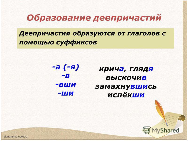 Образование деепричастий Деепричастия образуются от глаголов с помощью суффиксов крича, глядя выскочив замахнувшись испёкши -а (-я) -в -вши -ши