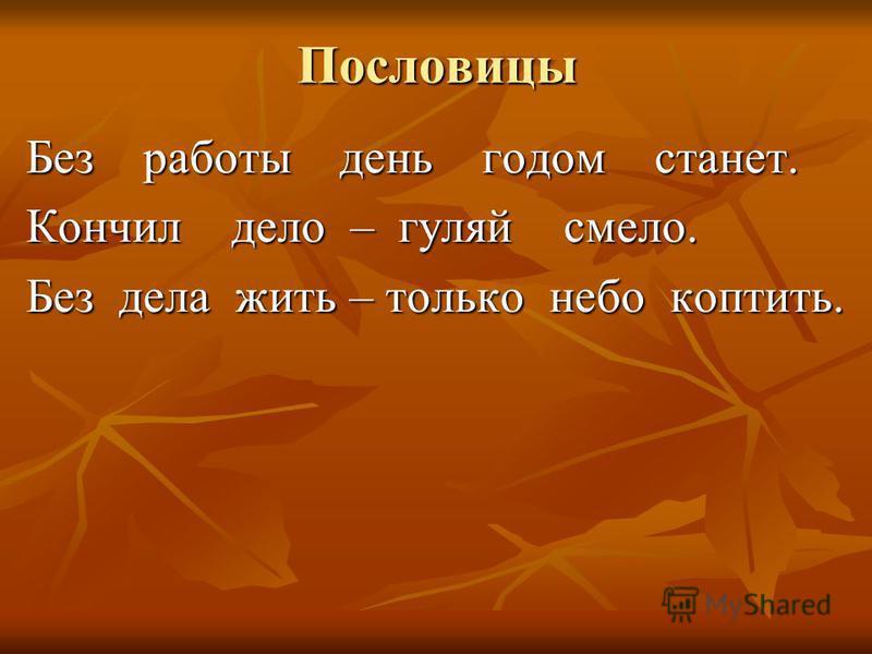 Пословицы Без работы день годом станет. Кончил дело – гуляй смело. Без дела жить – только небо коптить.
