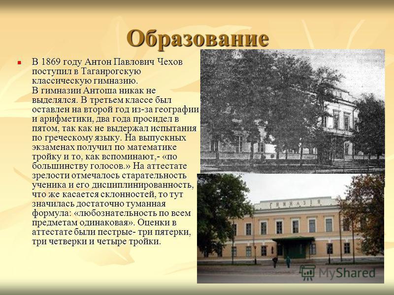 Образование В 1869 году Антон Павлович Чехов поступил в Таганрогскую классическую гимназию. В гимназии Антоша никак не выделялся. В третьем классе был оставлен на второй год из-за географии и арифметики, два года просидел в пятом, так как не выдержал