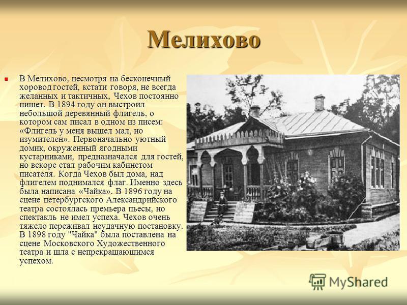 Мелихово В Мелихово, несмотря на бесконечный хоровод гостей, кстати говоря, не всегда желанных и тактичных, Чехов постоянно пишет. В 1894 году он выстроил небольшой деревянный флигель, о котором сам писал в одном из писем: «Флигель у меня вышел мал,