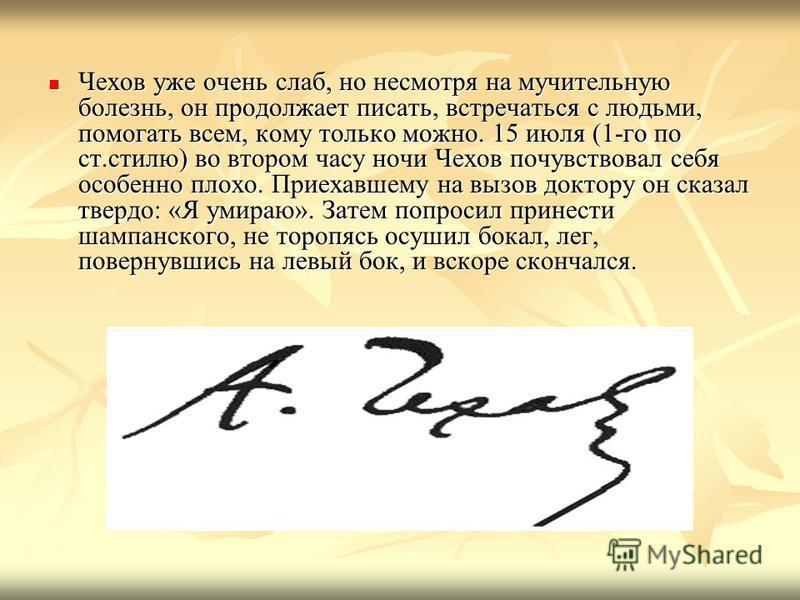 Чехов уже очень слаб, но несмотря на мучительную болезнь, он продолжает писать, встречаться с людьми, помогать всем, кому только можно. 15 июля (1-го по ст.стилю) во втором часу ночи Чехов почувствовал себя особенно плохо. Приехавшему на вызов доктор