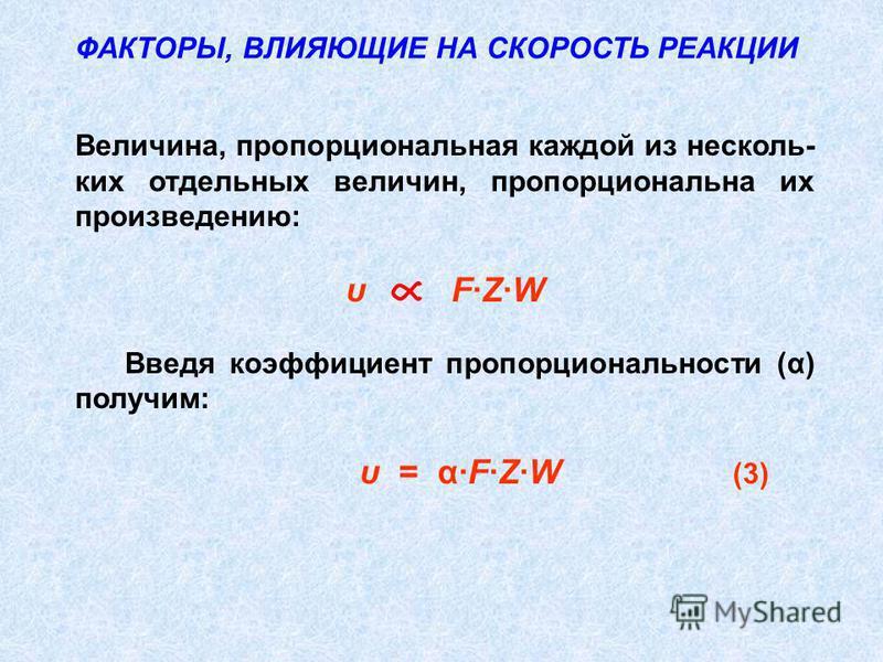 ФАКТОРЫ, ВЛИЯЮЩИЕ НА СКОРОСТЬ РЕАКЦИИ Величина, пропорциональная каждой из нескольких отдельных величин, пропорциональна их произведению: υ F·Z·W Введя коэффициент пропорциональности (α) получим: υ = α·F·Z·W (3)