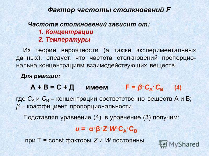 Из теории вероятности (а также экспериментальных данных), следует, что частота столкновений пропорциональна концентрациям взаимодействующих веществ. Для реакции: А + В = С + Д имеем F = β·C A ·C B (4) где C A и C B – концентрации соответственно вещес