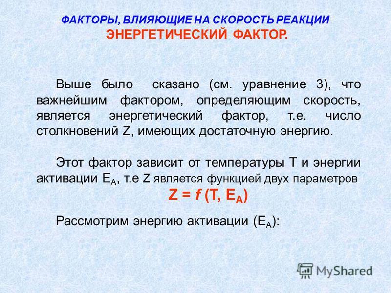 Выше было сказано (см. уравнение 3), что важнейшим фактором, определяющим скорость, является энергетический фактор, т.е. число столкновений Z, имеющих достаточную энергию. Этот фактор зависит от температуры Т и энергии активации Е А, т.е Z является ф