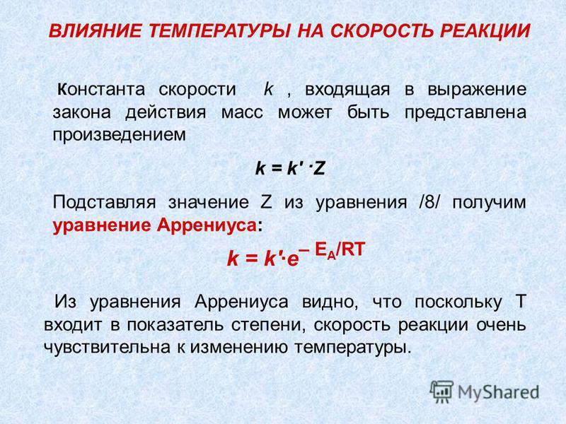 К онстанта скорости k, входящая в выражение закона действия масс может быть представлена произведением k = k' ·Z Подставляя значение Z из уравнения /8/ получим уравнение Аррениуса: ВЛИЯНИЕ ТЕМПЕРАТУРЫ НА СКОРОСТЬ РЕАКЦИИ Из уравнения Аррениуса видно,
