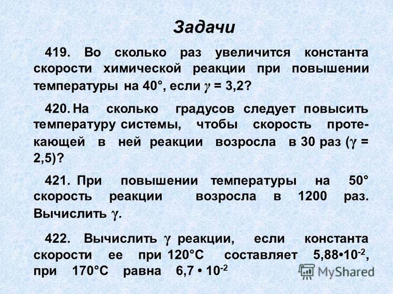 419. Во сколько раз увеличится константа скорости химической реакции при повышении температуры на 40°, если γ = 3,2? 420. На сколько градусов следует повысить температуру системы, чтобы скорость проте- кающей в ней реакции возросла в 30 раз ( γ = 2,5