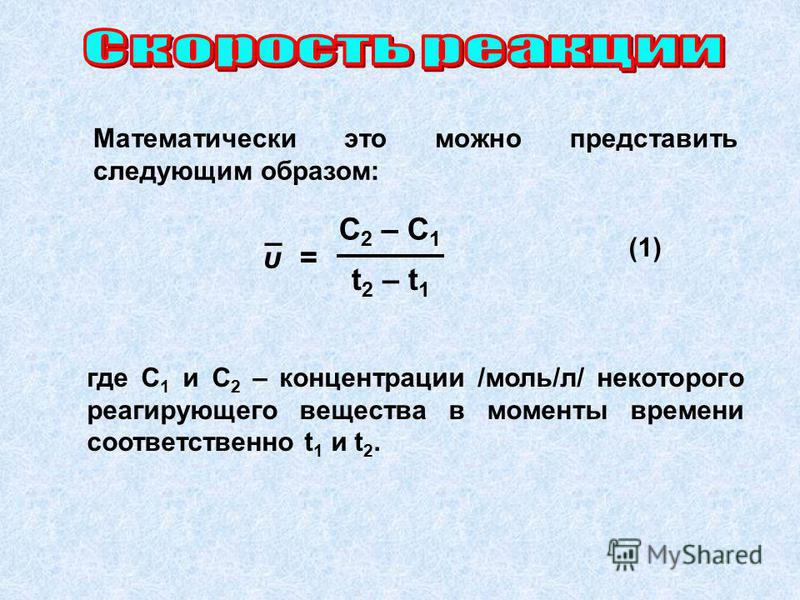 Математически это можно представить следующим образом: где C 1 и C 2 – концентрации /моль/л/ некоторого реагирующего вещества в моменты времени соответственно t 1 и t 2. C 2 – C 1 t 2 – t 1 υ = _ (1)(1)