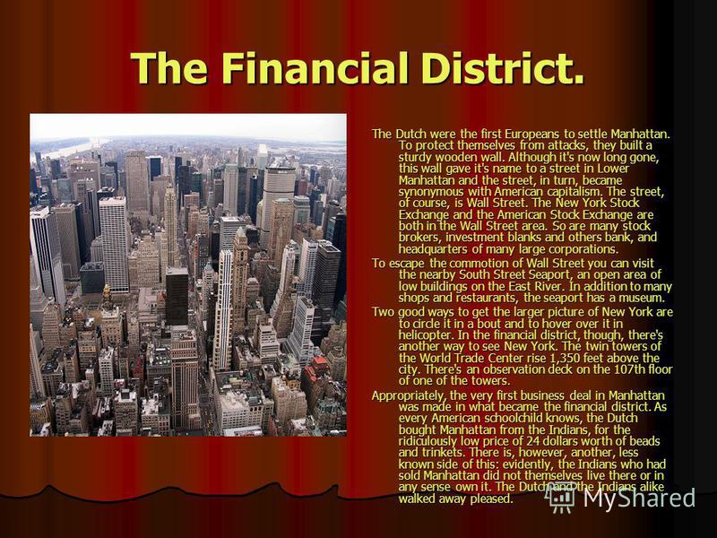 The Financial District. The Dutch were the first Europeans to settle Manhattan. To protect themselves from attacks, they built a sturdy wooden wall. Although it's now long gone, this wall gave it's name to a street in Lower Manhattan and the street,