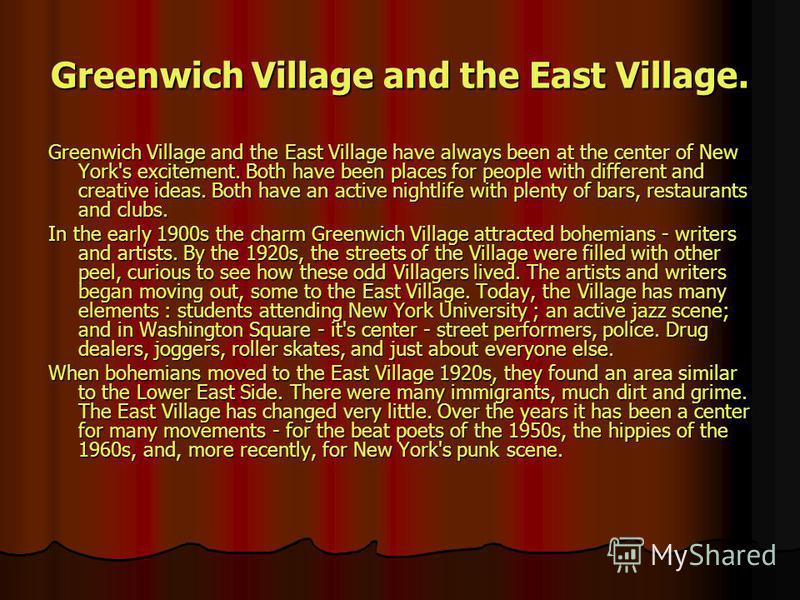 Greenwich Village and the East Village. Greenwich Village and the East Village have always been at the center of New York's excitement. Both have been places for people with different and creative ideas. Both have an active nightlife with plenty of b