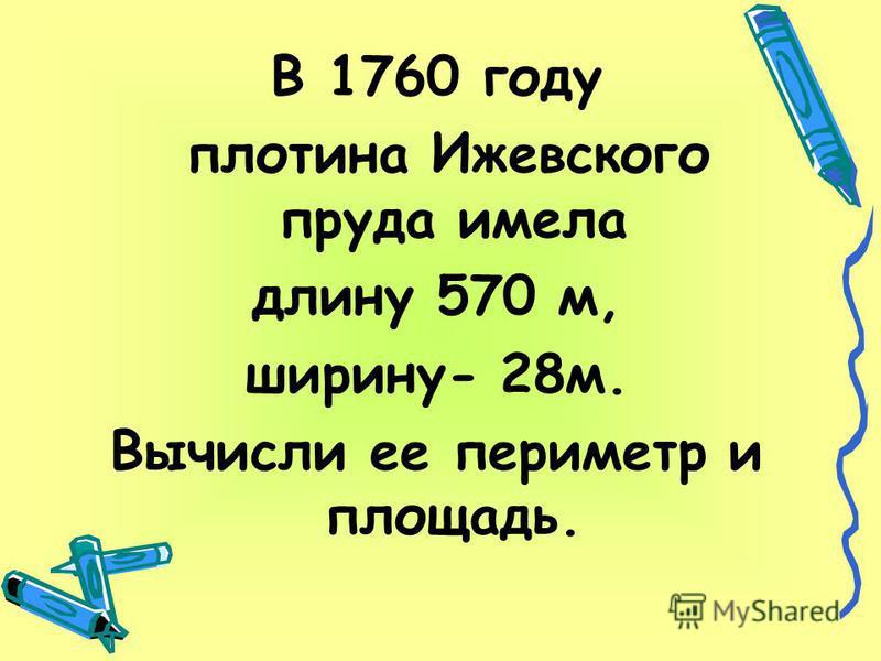 В 1760 году плотина Ижевского пруда имела длину 570 м, ширину- 28 м. Вычисли ее периметр и площадь.