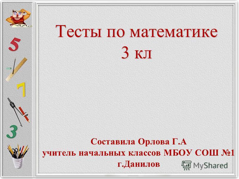 Тесты по математике 3 кл Составила Орлова Г.А учитель начальных классов МБОУ СОШ 1 г.Данилов
