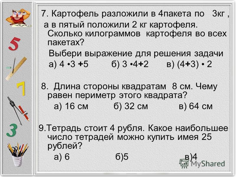 7. Картофель разложили в 4 пакета по 3 кг, а в пятый положили 2 кг картофеля. Сколько килограммов картофеля во всех пакетах? Выбери выражение для решения задачи а) 4 3 +5 б) 3 4+2 в) (4+3) 2 8. Длина стороны квадратам 8 см. Чему равен периметр этого