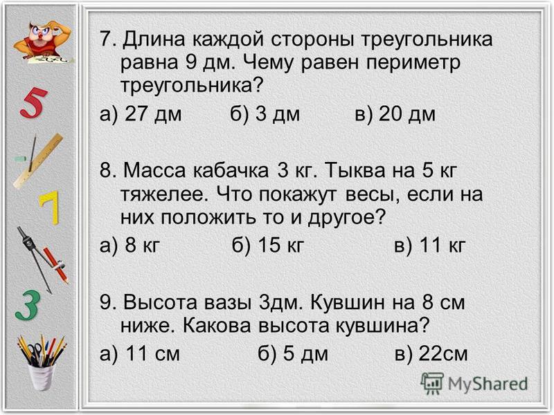 7. Длина каждой стороны треугольника равна 9 дм. Чему равен периметр треугольника? а) 27 дм б) 3 дм в) 20 дм 8. Масса кабачка 3 кг. Тыква на 5 кг тяжелее. Что покажут весы, если на них положить то и другое? а) 8 кг б) 15 кг в) 11 кг 9. Высота вазы 3