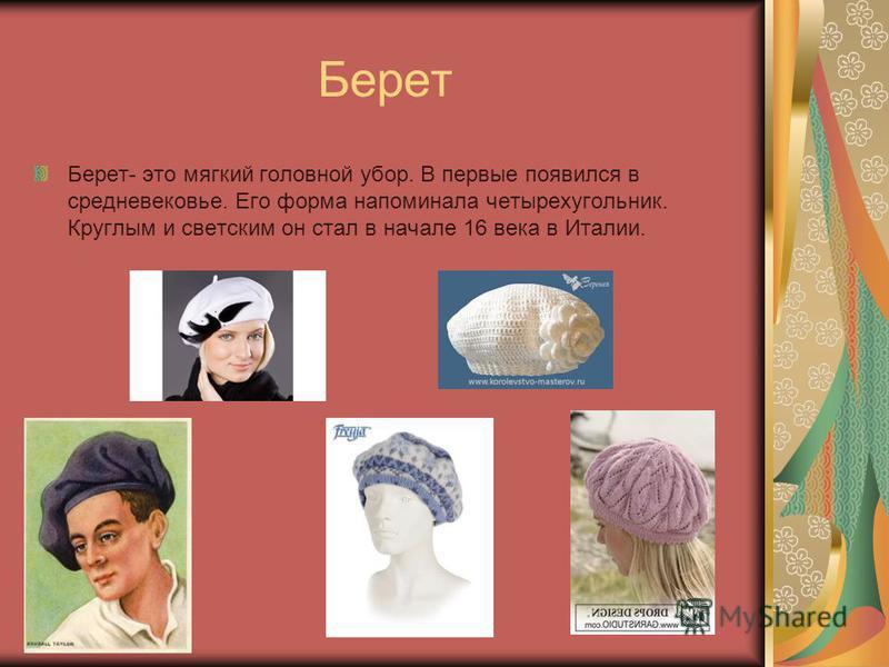 Берет Берет- это мягкий головной убор. В первые появился в средневековье. Его форма напоминала четырехугольник. Круглым и светским он стал в начале 16 века в Италии.
