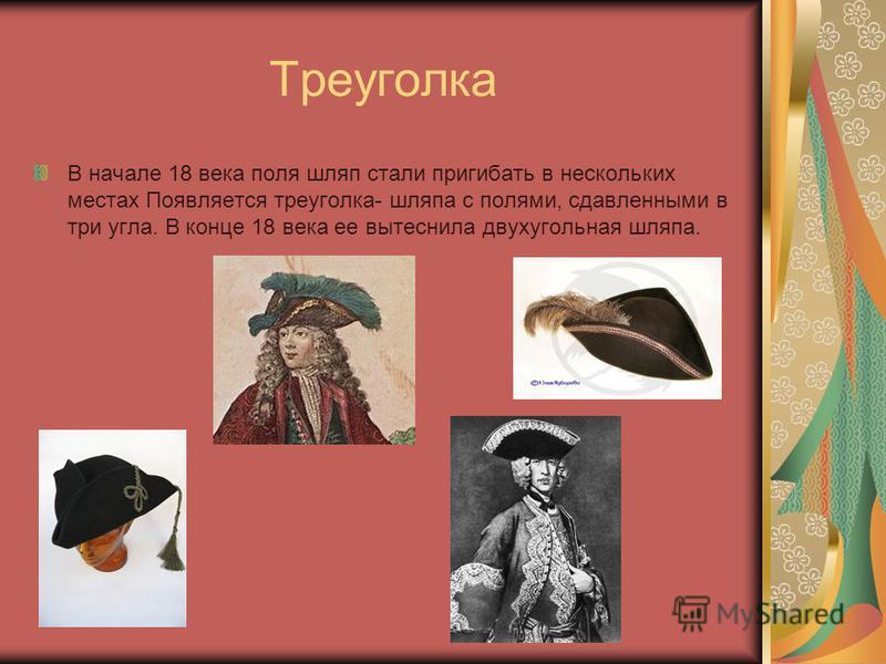 Треуголка В начале 18 века поля шляп стали пригибать в нескольких местах Появляется треуголка- шляпа с полями, сдавленными в три угла. В конце 18 века ее вытеснила двух угольная шляпа.