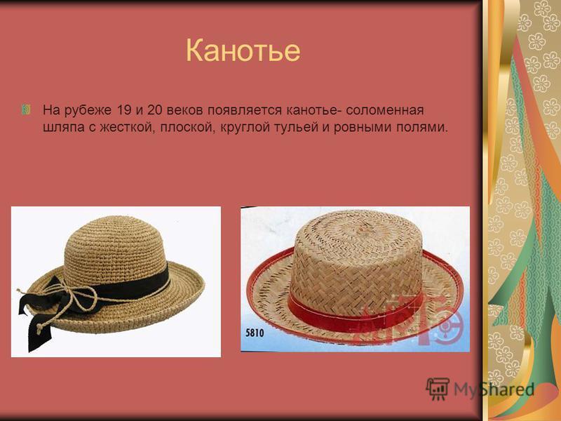 Канотье На рубеже 19 и 20 веков появляется канотье- соломенная шляпа с жесткой, плоской, круглой тульей и ровными полями.
