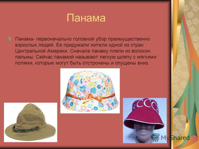 Панама Панама- первоначально головной убор преимущественно взрослых людей. Ее придумали жители одной из стран Центральной Америки. Сначала панаму плели из волокон пальмы. Сейчас панамой называют легкую шляпу с мягкими полями, которые могут быть отстр