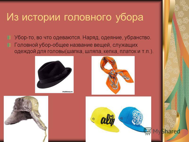 Из истории головного убора Убор-то, во что одеваются. Наряд, одеяние, убранство. Головной убор-общее название вещей, служащих одеждой для головы(шапка, шляпа, кепка, платок и т.п.).