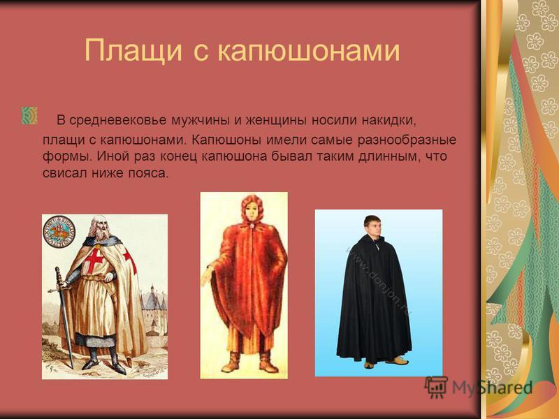 Плащи с капюшонами В средневековье мужчины и женщины носили накидки, плащи с капюшонами. Капюшоны имели самые разнообразные формы. Иной раз конец капюшона бывал таким длинным, что свисал ниже пояса.