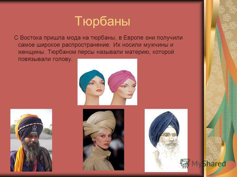 Тюрбаны С Востока пришла мода на тюрбаны, в Европе они получили самое широкое распространение. Их носили мужчины и женщины. Тюрбаном персы называли материю, которой повязывали голову.