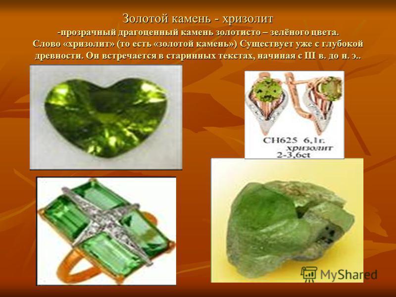 Золотой камень - хризолит -прозрачный драгоценный камень золотисто – зелёного цвета. Слово «хризолит» (то есть «золотой камень») Существует уже с глубокой древности. Он встречается в старинных текстах, начиная с III в. до н. э..