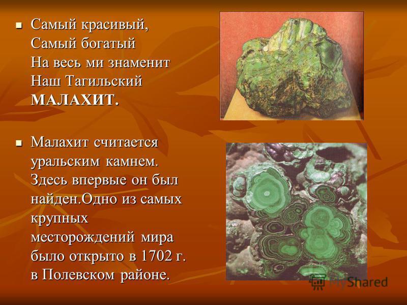 Самый красивый, Самый богатый На весь ми знаменит Наш Тагильский МАЛАХИТ. Самый красивый, Самый богатый На весь ми знаменит Наш Тагильский МАЛАХИТ. Малахит считается уральским камнем. Здесь впервые он был найден.Одно из самых крупных месторождений ми