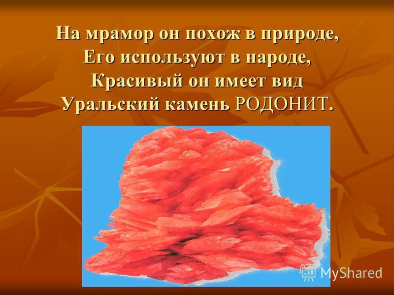 На мрамор он похож в природе, Его используют в народе, Красивый он имеет вид Уральский камень РОДОНИТ.