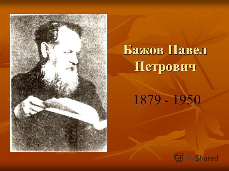 Бажов Павел Петрович Бажов Павел Петрович 1879 - 1950