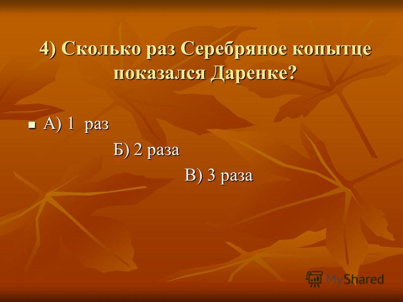 4) Сколько раз Серебряное копытце показался Даренке? А) 1 раз А) 1 раз Б) 2 раза Б) 2 раза В) 3 раза В) 3 раза