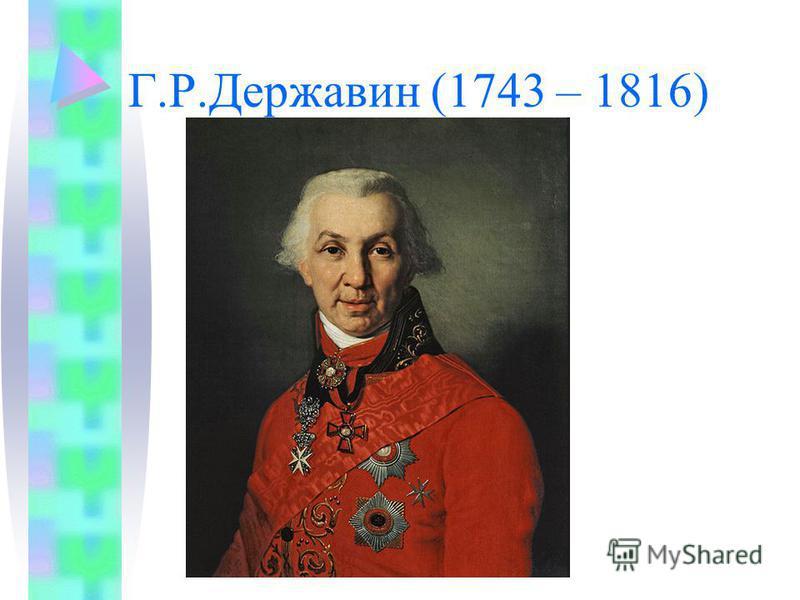 Г.Р.Державин (1743 – 1816)