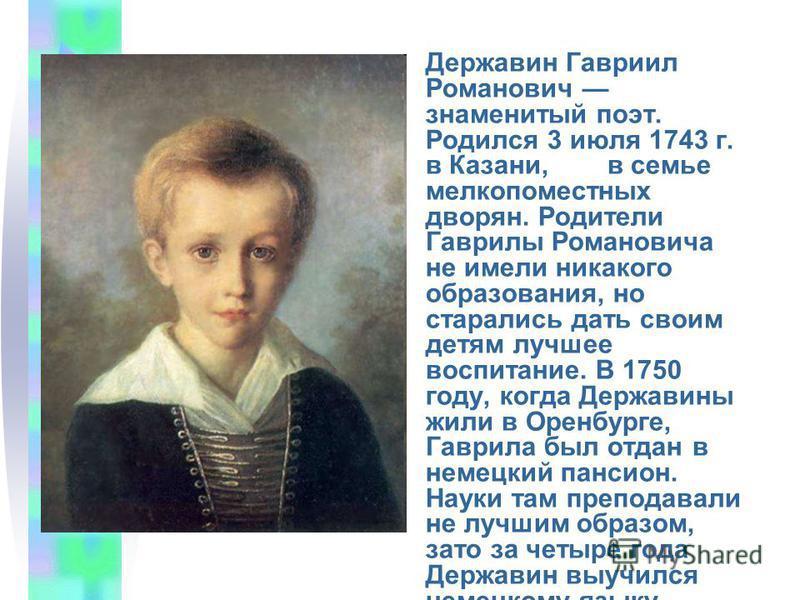 Державин Гавриил Романович знаменитый поэт. Родился 3 июля 1743 г. в Казани, в семье мелкопоместных дворян. Родители Гаврилы Романовича не имели никакого образования, но старались дать своим детям лучшее воспитание. В 1750 году, когда Державины жили