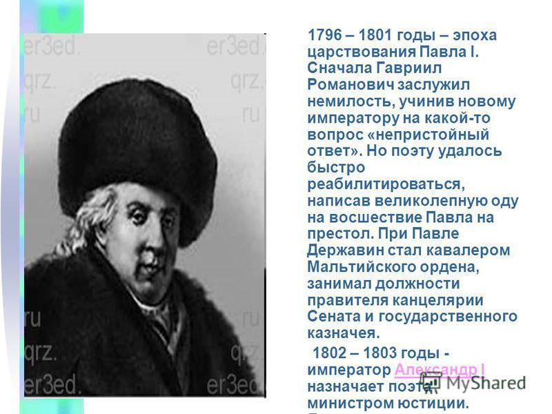 1796 – 1801 годы – эпоха царствования Павла I. Сначала Гавриил Романович заслужил немилость, учинив новому императору на какой-то вопрос «непристойный ответ». Но поэту удалось быстро реабилитироваться, написав великолепную оду на восшествие Павла на